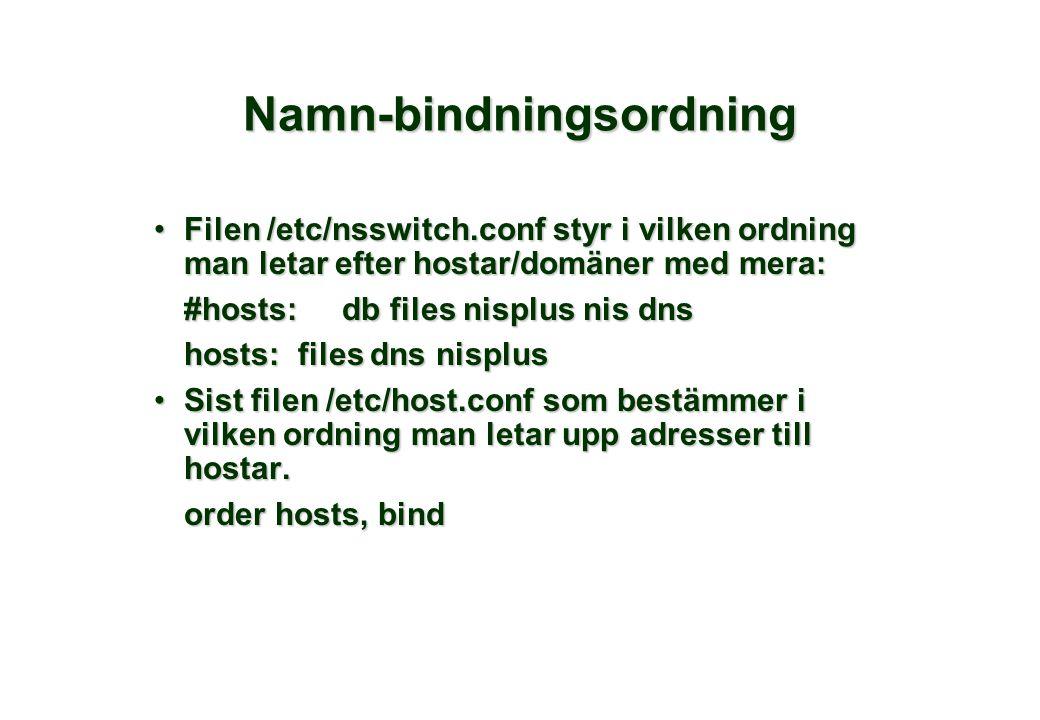 Namn-bindningsordning Filen /etc/nsswitch.conf styr i vilken ordning man letar efter hostar/domäner med mera:Filen /etc/nsswitch.conf styr i vilken ordning man letar efter hostar/domäner med mera: #hosts: db files nisplus nis dns hosts: files dns nisplus Sist filen /etc/host.conf som bestämmer i vilken ordning man letar upp adresser till hostar.Sist filen /etc/host.conf som bestämmer i vilken ordning man letar upp adresser till hostar.