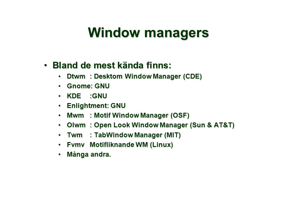 Window managers Bland de mest kända finns:Bland de mest kända finns: Dtwm: Desktom Window Manager (CDE)Dtwm: Desktom Window Manager (CDE) Gnome: GNUGnome: GNU KDE:GNUKDE:GNU Enlightment: GNUEnlightment: GNU Mwm: Motif Window Manager (OSF)Mwm: Motif Window Manager (OSF) Olwm: Open Look Window Manager (Sun & AT&T)Olwm: Open Look Window Manager (Sun & AT&T) Twm: TabWindow Manager (MIT)Twm: TabWindow Manager (MIT) FvmvMotifliknande WM (Linux)FvmvMotifliknande WM (Linux) Många andra.Många andra.