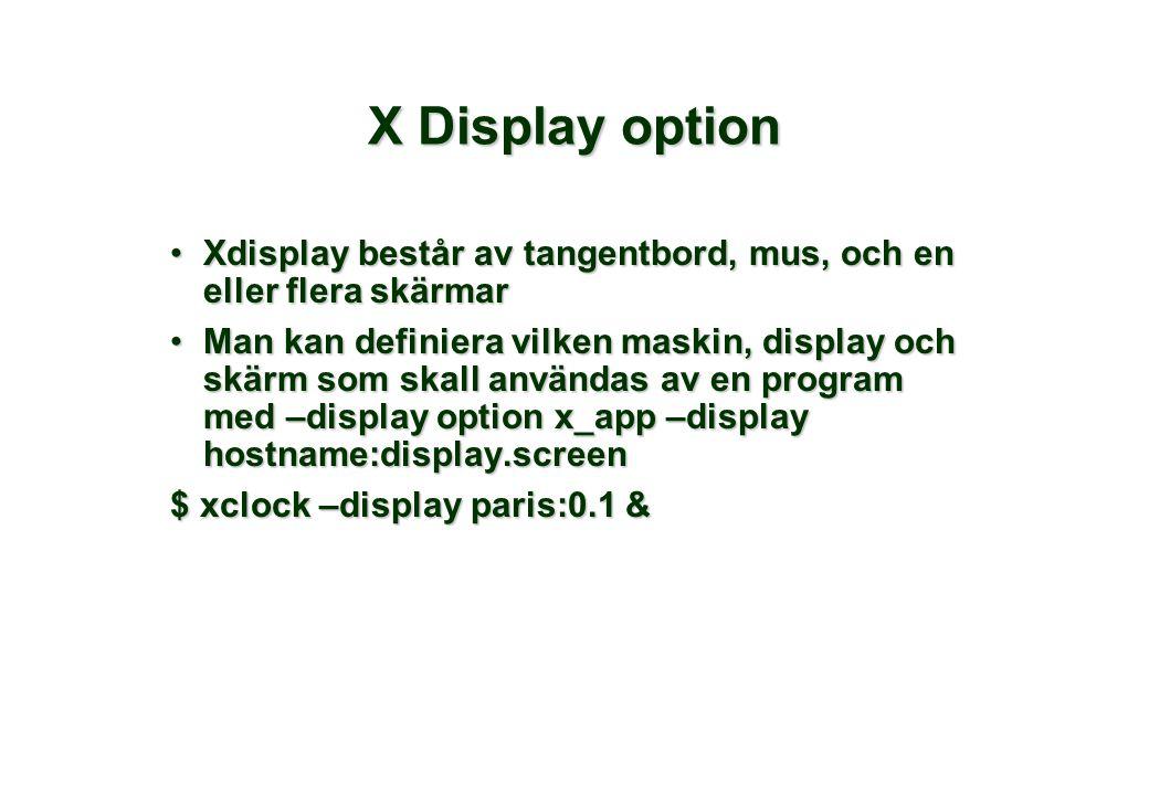 X Display option Xdisplay består av tangentbord, mus, och en eller flera skärmarXdisplay består av tangentbord, mus, och en eller flera skärmar Man kan definiera vilken maskin, display och skärm som skall användas av en program med –display option x_app –display hostname:display.screenMan kan definiera vilken maskin, display och skärm som skall användas av en program med –display option x_app –display hostname:display.screen $ xclock –display paris:0.1 &