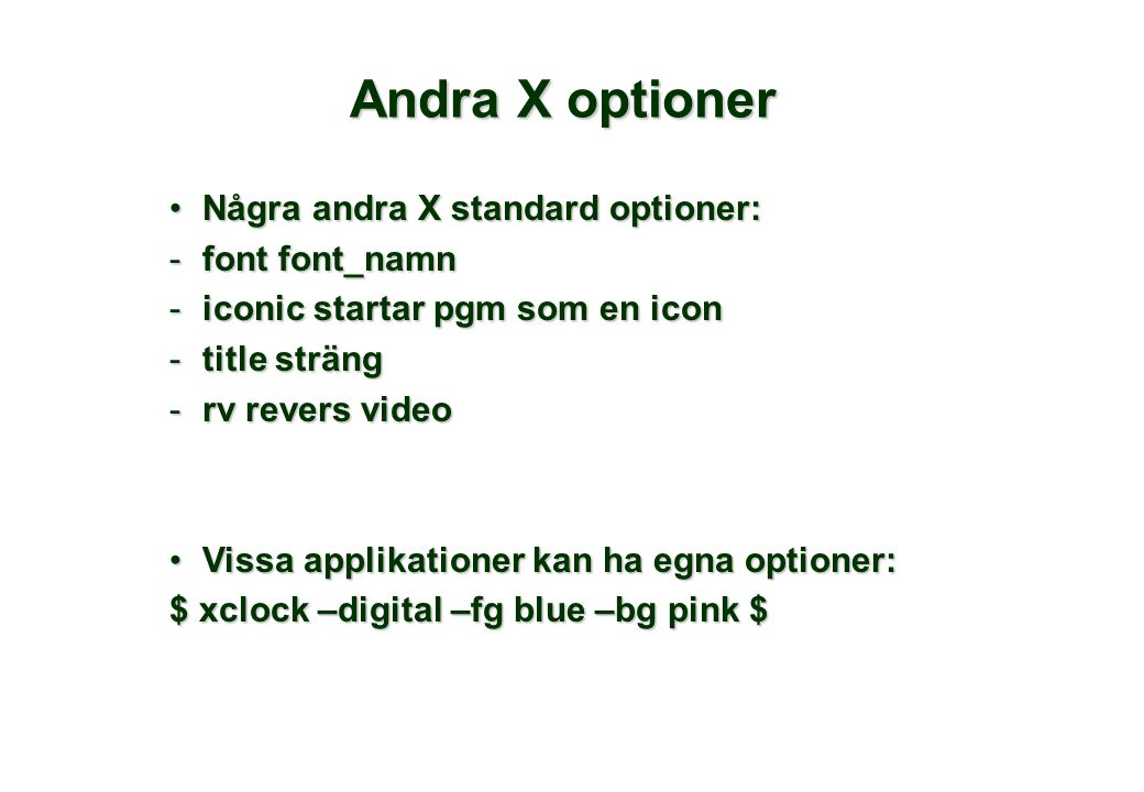 Andra X optioner Några andra X standard optioner:Några andra X standard optioner: -font font_namn -iconic startar pgm som en icon -title sträng -rv revers video Vissa applikationer kan ha egna optioner:Vissa applikationer kan ha egna optioner: $ xclock –digital –fg blue –bg pink $