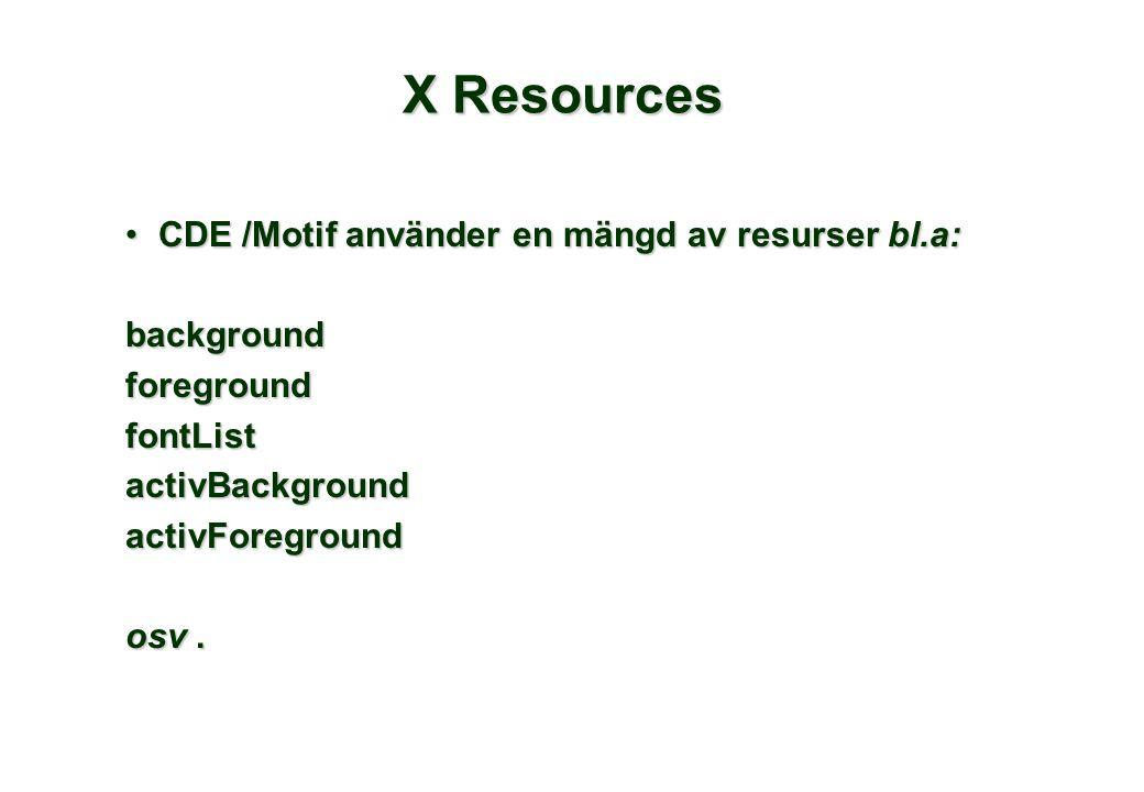 X Resources CDE /Motif använder en mängd av resurser bl.a:CDE /Motif använder en mängd av resurser bl.a:backgroundforegroundfontListactivBackgroundactivForeground osv.