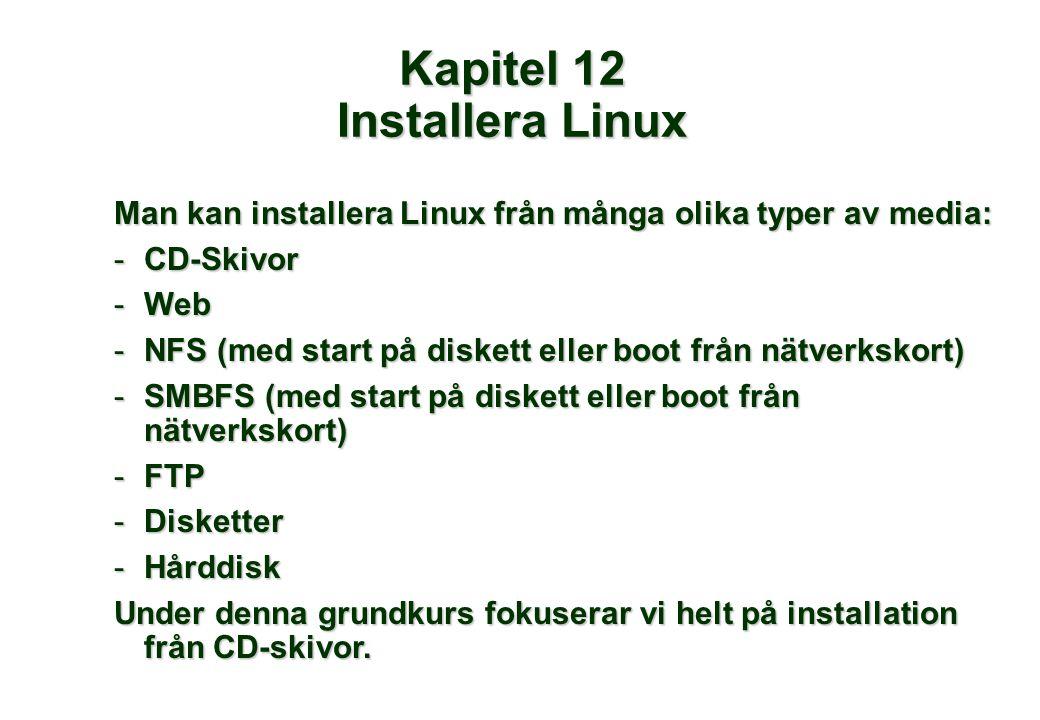 Man kan installera Linux från många olika typer av media: -CD-Skivor -Web -NFS (med start på diskett eller boot från nätverkskort) -SMBFS (med start på diskett eller boot från nätverkskort) -FTP -Disketter -Hårddisk Under denna grundkurs fokuserar vi helt på installation från CD-skivor.