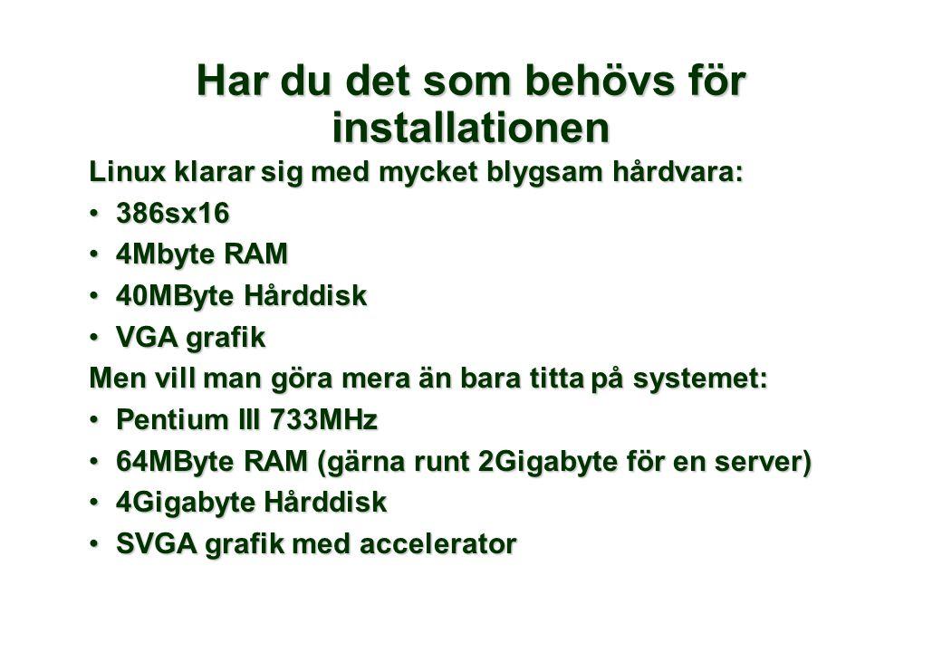 Linux klarar sig med mycket blygsam hårdvara: 386sx16386sx16 4Mbyte RAM4Mbyte RAM 40MByte Hårddisk40MByte Hårddisk VGA grafikVGA grafik Men vill man göra mera än bara titta på systemet: Pentium III 733MHzPentium III 733MHz 64MByte RAM (gärna runt 2Gigabyte för en server)64MByte RAM (gärna runt 2Gigabyte för en server) 4Gigabyte Hårddisk4Gigabyte Hårddisk SVGA grafik med acceleratorSVGA grafik med accelerator Har du det som behövs för installationen