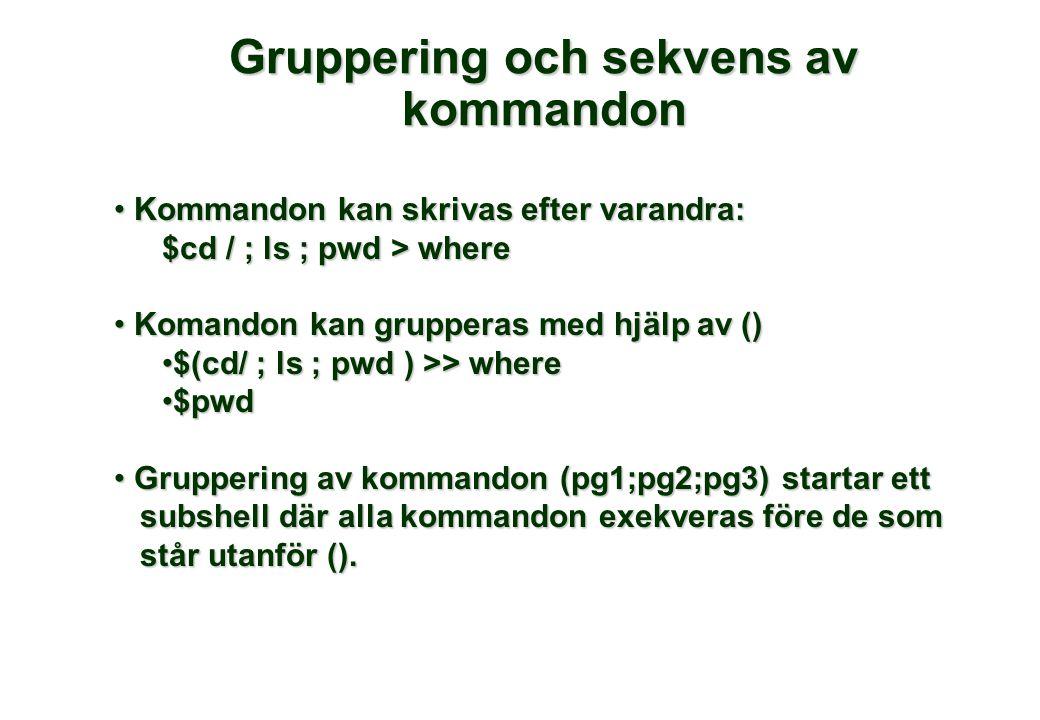 Gruppering och sekvens av kommandon Kommandon kan skrivas efter varandra: Kommandon kan skrivas efter varandra: $cd / ; ls ; pwd > where Komandon kan grupperas med hjälp av () Komandon kan grupperas med hjälp av () $(cd/ ; ls ; pwd ) >> where$(cd/ ; ls ; pwd ) >> where $pwd$pwd Gruppering av kommandon (pg1;pg2;pg3) startar ett Gruppering av kommandon (pg1;pg2;pg3) startar ett subshell där alla kommandon exekveras före de som subshell där alla kommandon exekveras före de som står utanför ().