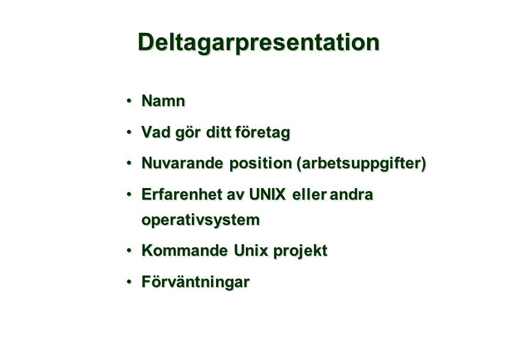 Deltagarpresentation NamnNamn Vad gör ditt företagVad gör ditt företag Nuvarande position (arbetsuppgifter)Nuvarande position (arbetsuppgifter) Erfarenhet av UNIX eller andra operativsystemErfarenhet av UNIX eller andra operativsystem Kommande Unix projektKommande Unix projekt FörväntningarFörväntningar