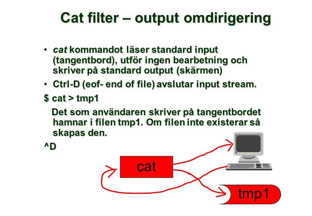 Cat filter – output omdirigering cat kommandot läser standard input (tangentbord), utför ingen bearbetning och skriver på standard output (skärmen)cat kommandot läser standard input (tangentbord), utför ingen bearbetning och skriver på standard output (skärmen) Ctrl-D (eof- end of file) avslutar input stream.Ctrl-D (eof- end of file) avslutar input stream.