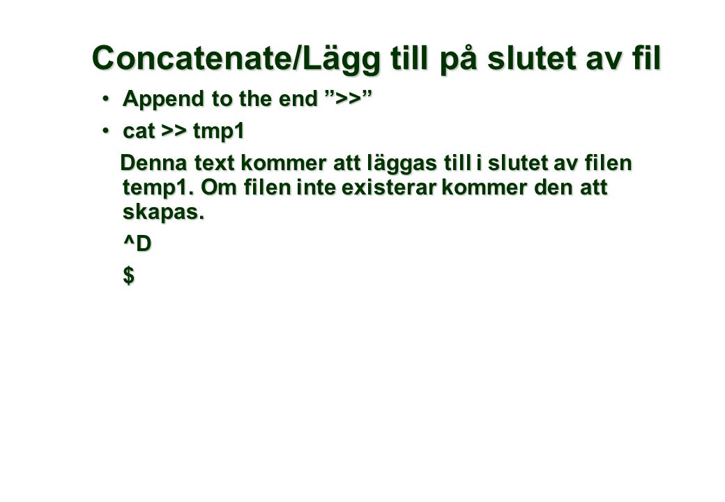 Concatenate/Lägg till på slutet av fil Append to the end >> Append to the end >> cat >> tmp1cat >> tmp1 Denna text kommer att läggas till i slutet av filen temp1.