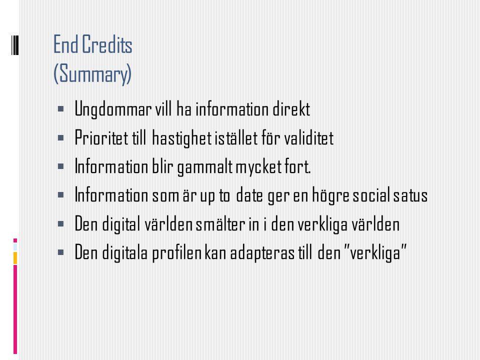 End Credits (Summary)  Ungdommar vill ha information direkt  Prioritet till hastighet istället för validitet  Information blir gammalt mycket fort.