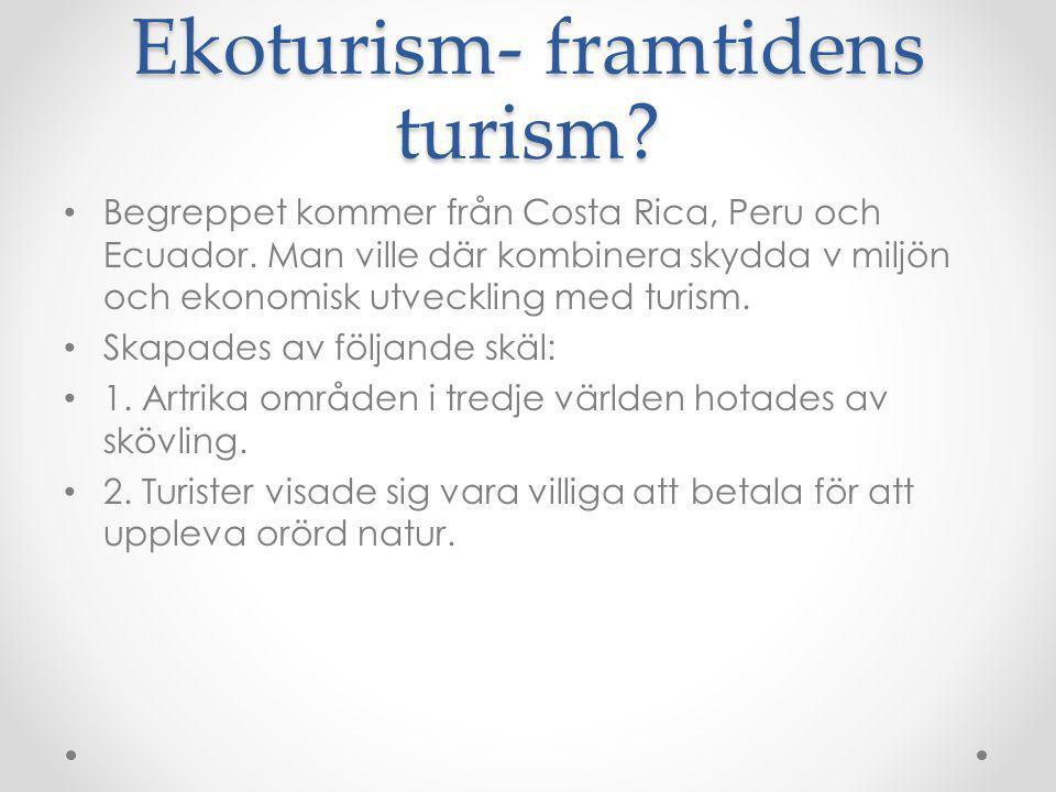 Ekoturism- framtidens turism? Begreppet kommer från Costa Rica, Peru och Ecuador. Man ville där kombinera skydda v miljön och ekonomisk utveckling med