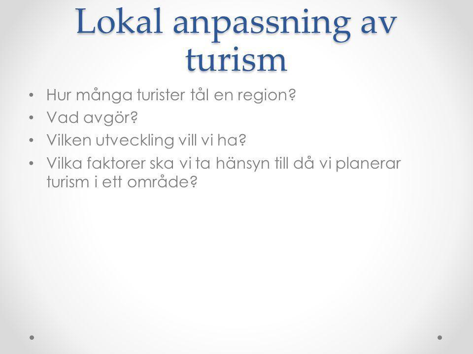 Lokal anpassning av turism Hur många turister tål en region? Vad avgör? Vilken utveckling vill vi ha? Vilka faktorer ska vi ta hänsyn till då vi plane