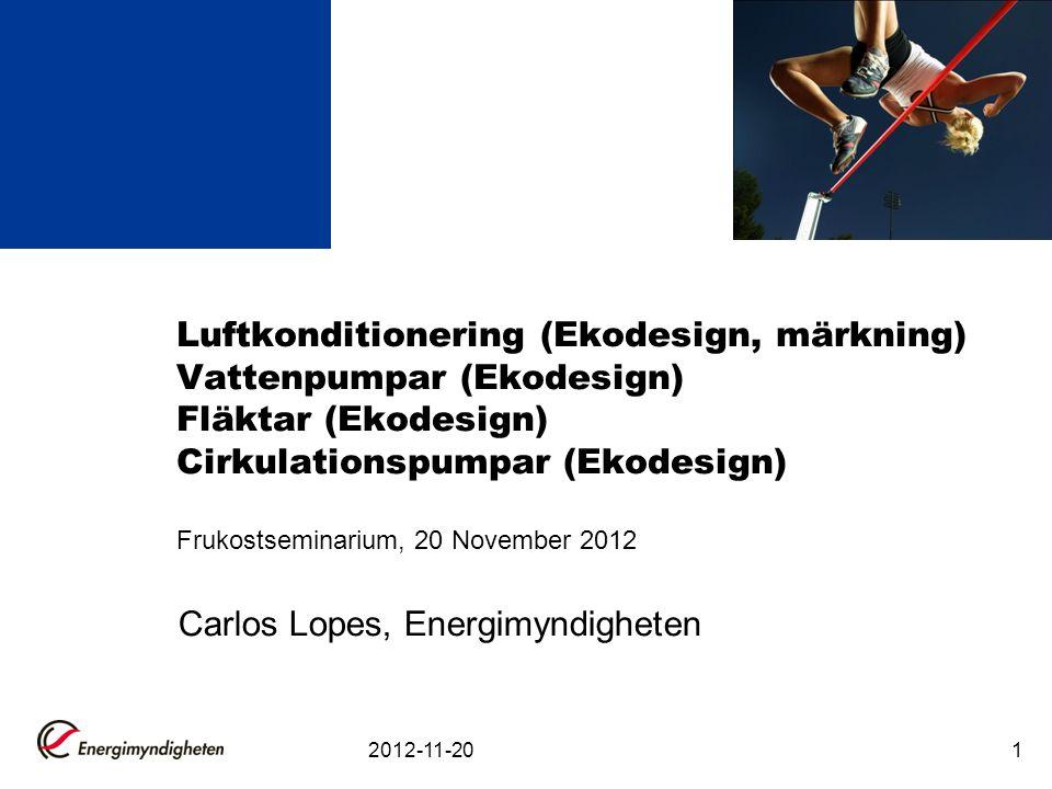 2012-11-201 Luftkonditionering (Ekodesign, märkning) Vattenpumpar (Ekodesign) Fläktar (Ekodesign) Cirkulationspumpar (Ekodesign) Frukostseminarium, 20 November 2012 Carlos Lopes, Energimyndigheten