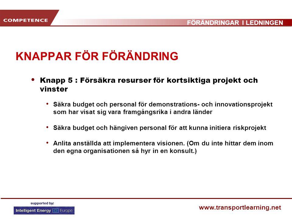 FÖRÄNDRINGAR I LEDNINGEN www.transportlearning.net KNAPPAR FÖR FÖRÄNDRING Knapp 5 : Försäkra resurser för kortsiktiga projekt och vinster Säkra budget