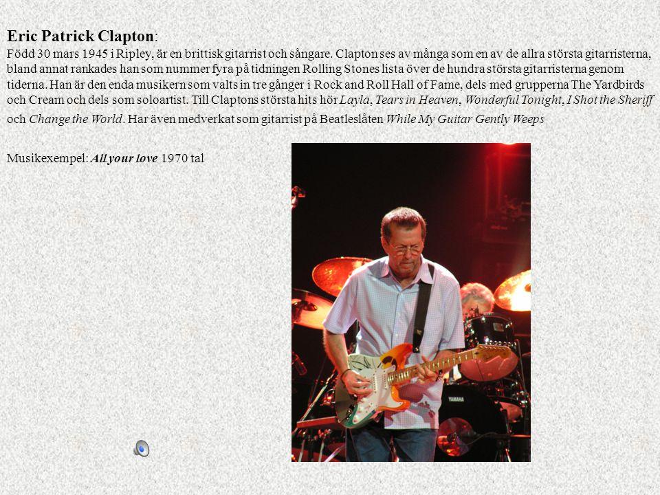 Eric Patrick Clapton: Född 30 mars 1945 i Ripley, är en brittisk gitarrist och sångare. Clapton ses av många som en av de allra största gitarristerna,