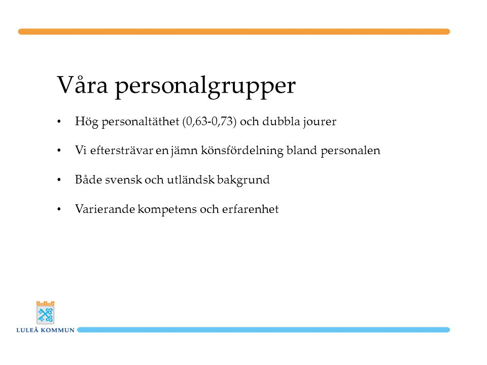 Våra personalgrupper Hög personaltäthet (0,63-0,73) och dubbla jourer Vi eftersträvar en jämn könsfördelning bland personalen Både svensk och utländsk bakgrund Varierande kompetens och erfarenhet