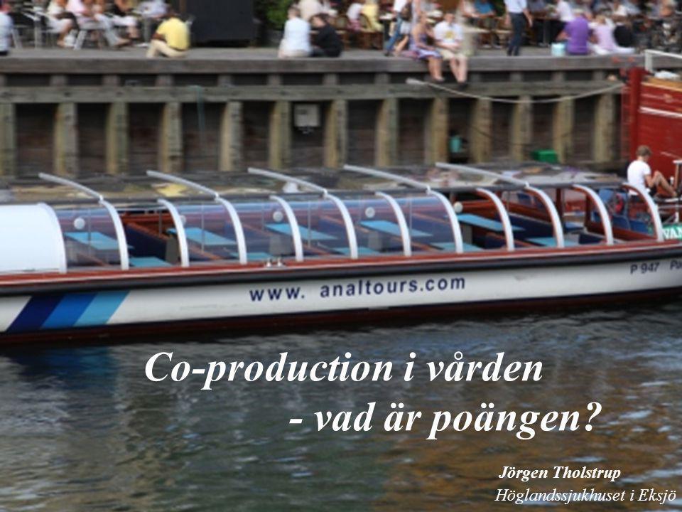 Co-production i vården - vad är poängen? Jörgen Tholstrup Höglandssjukhuset i Eksjö