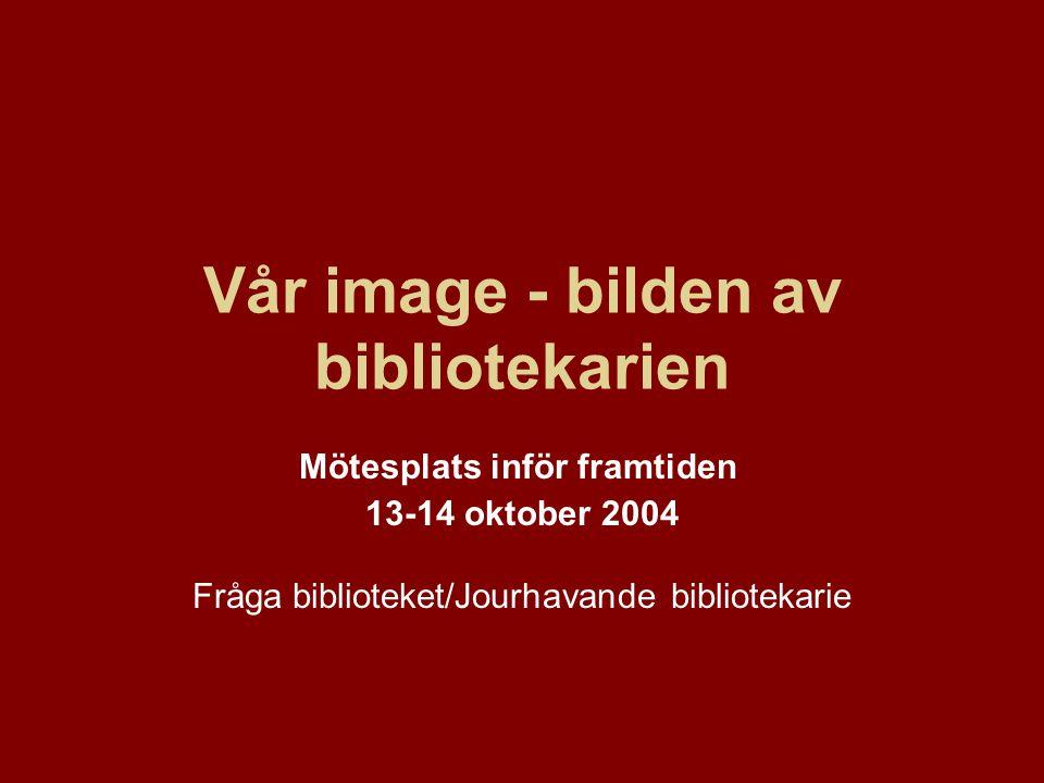 Vår image - bilden av bibliotekarien Mötesplats inför framtiden 13-14 oktober 2004 Fråga biblioteket/Jourhavande bibliotekarie