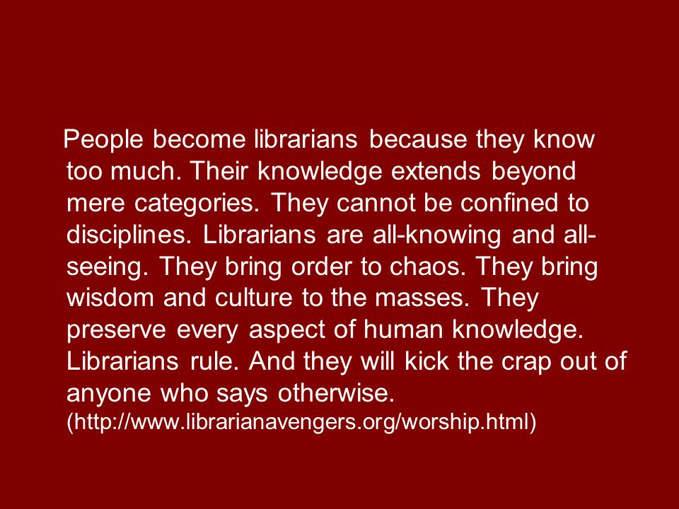 People become librarians because they know too much.