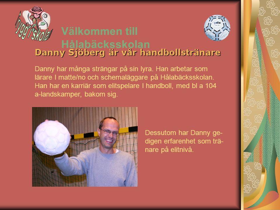 Välkommen till Hålabäcksskolan Danny Sjöberg är vår handbollstränare Danny har många strängar på sin lyra. Han arbetar som lärare I matte/no och schem