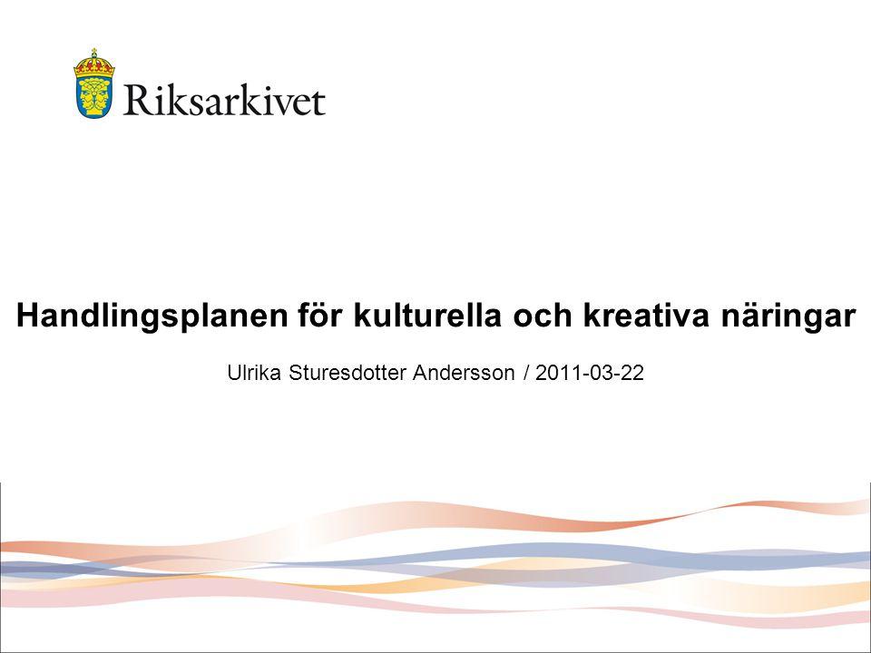 Handlingsplanen för kulturella och kreativa näringar Ulrika Sturesdotter Andersson / 2011-03-22