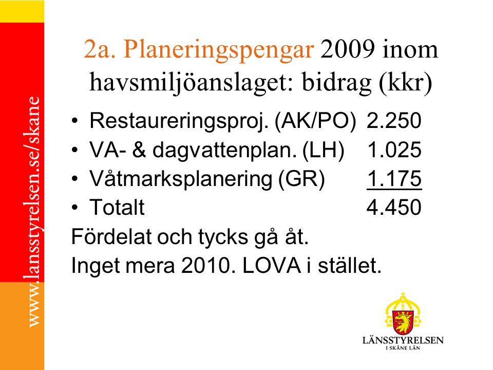 2a. Planeringspengar 2009 inom havsmiljöanslaget: bidrag (kkr) Restaureringsproj. (AK/PO) 2.250 VA- & dagvattenplan. (LH)1.025 Våtmarksplanering (GR)1