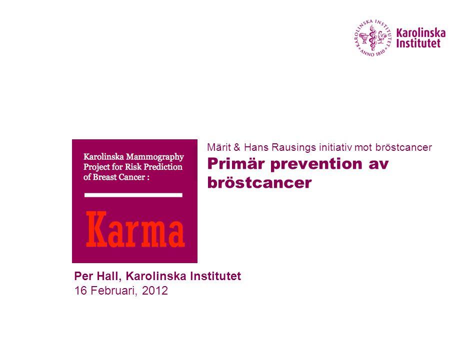 Per Hall, Karolinska Institutet 16 Februari, 2012 Märit & Hans Rausings initiativ mot bröstcancer Primär prevention av bröstcancer