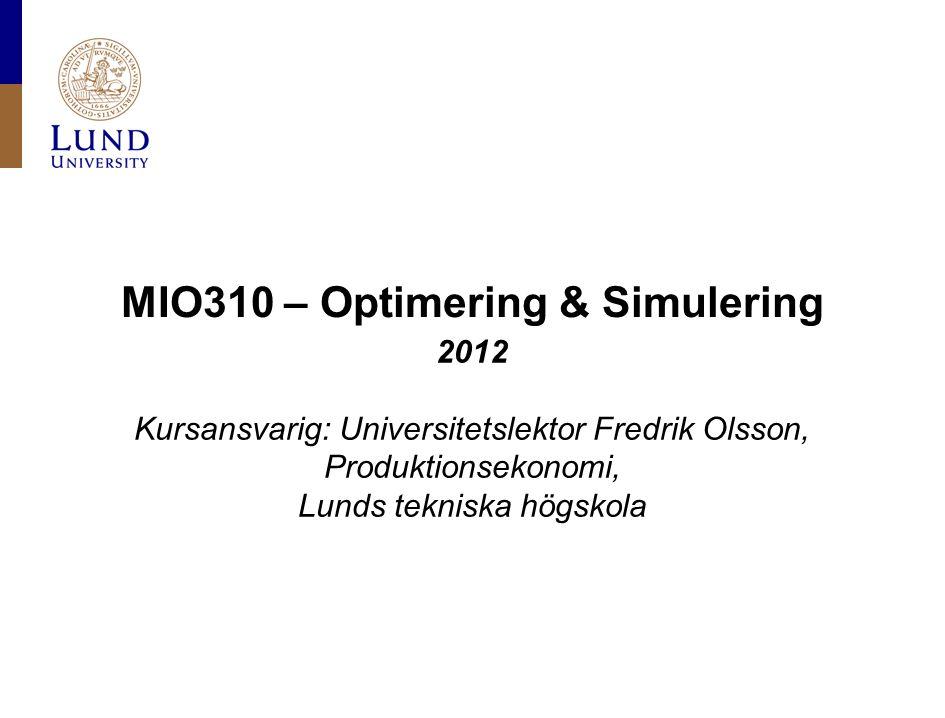 MIO310 – Optimering & Simulering 2012 Kursansvarig: Universitetslektor Fredrik Olsson, Produktionsekonomi, Lunds tekniska högskola
