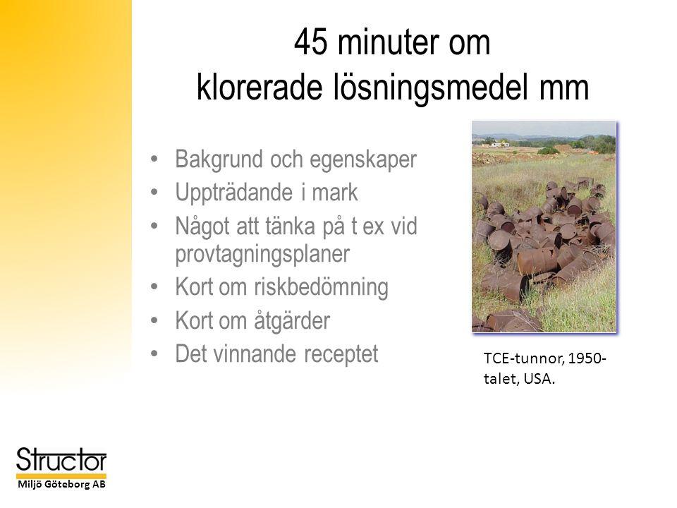 Miljö Göteborg AB 45 minuter om klorerade lösningsmedel mm Bakgrund och egenskaper Uppträdande i mark Något att tänka på t ex vid provtagningsplaner Kort om riskbedömning Kort om åtgärder Det vinnande receptet TCE-tunnor, 1950- talet, USA.