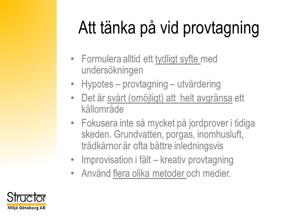 Miljö Göteborg AB Att tänka på vid provtagning Formulera alltid ett tydligt syfte med undersökningen Hypotes – provtagning – utvärdering Det är svårt (omöjligt) att helt avgränsa ett källområde Fokusera inte så mycket på jordprover i tidiga skeden.