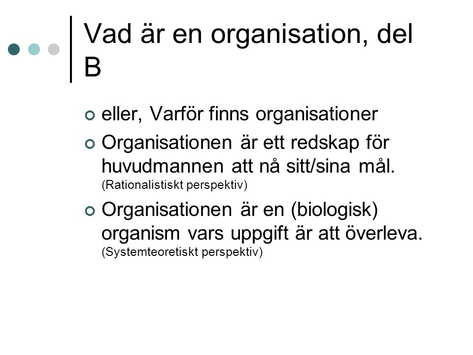 Vad är en organisation, del B eller, Varför finns organisationer Organisationen är ett redskap för huvudmannen att nå sitt/sina mål. (Rationalistiskt