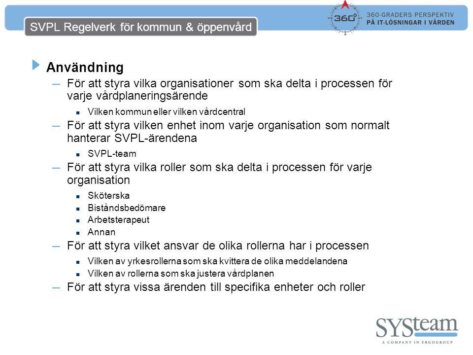 SVPL Regelverk för kommun & öppenvård Användning ― För att styra vilka organisationer som ska delta i processen för varje vårdplaneringsärende Vilken kommun eller vilken vårdcentral ― För att styra vilken enhet inom varje organisation som normalt hanterar SVPL-ärendena SVPL-team ― För att styra vilka roller som ska delta i processen för varje organisation Sköterska Biståndsbedömare Arbetsterapeut Annan ― För att styra vilket ansvar de olika rollerna har i processen Vilken av yrkesrollerna som ska kvittera de olika meddelandena Vilken av rollerna som ska justera vårdplanen ― För att styra vissa ärenden till specifika enheter och roller