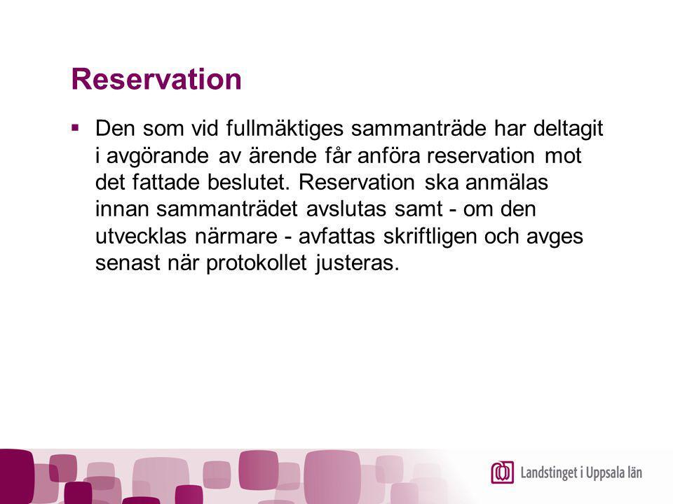 Reservation  Den som vid fullmäktiges sammanträde har deltagit i avgörande av ärende får anföra reservation mot det fattade beslutet. Reservation ska