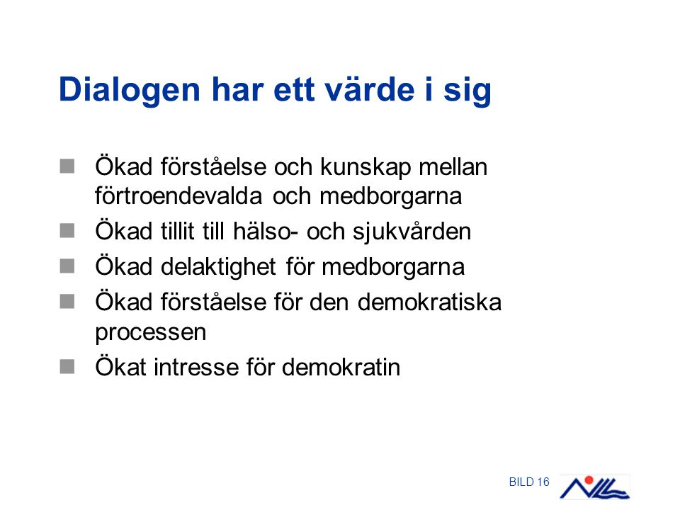 BILD 16 Dialogen har ett värde i sig Ökad förståelse och kunskap mellan förtroendevalda och medborgarna Ökad tillit till hälso- och sjukvården Ökad delaktighet för medborgarna Ökad förståelse för den demokratiska processen Ökat intresse för demokratin