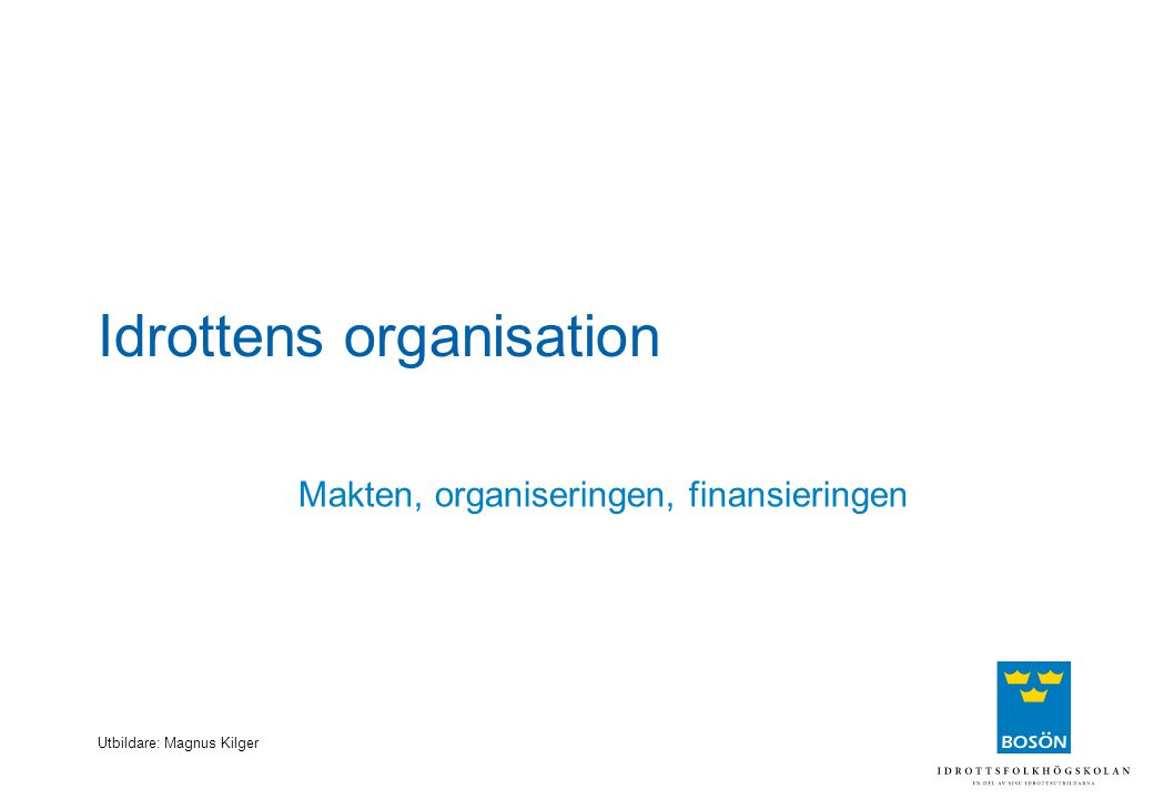 Utbildare: Magnus Kilger Idrottens organisation Makten, organiseringen, finansieringen