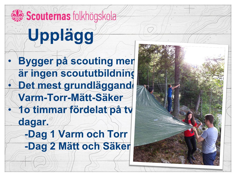 Upplägg Bygger på scouting men är ingen scoututbildning Det mest grundläggande: Varm-Torr-Mätt-Säker 1o timmar fördelat på två dagar.