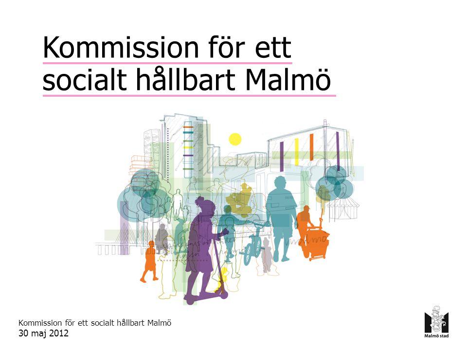 Kommission för ett socialt hållbart Malmö 30 maj 2012 Kommission för ett socialt hållbart Malmö
