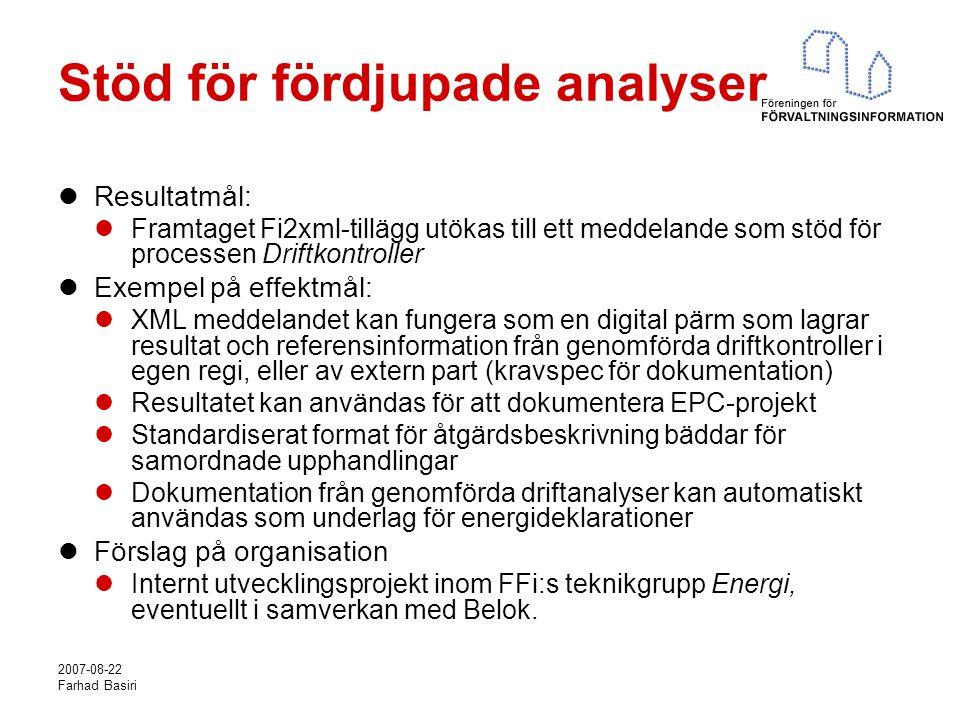 2007-08-22 Farhad Basiri Stöd för fördjupade analyser Resultatmål: Framtaget Fi2xml-tillägg utökas till ett meddelande som stöd för processen Driftkontroller Exempel på effektmål: XML meddelandet kan fungera som en digital pärm som lagrar resultat och referensinformation från genomförda driftkontroller i egen regi, eller av extern part (kravspec för dokumentation) Resultatet kan användas för att dokumentera EPC-projekt Standardiserat format för åtgärdsbeskrivning bäddar för samordnade upphandlingar Dokumentation från genomförda driftanalyser kan automatiskt användas som underlag för energideklarationer Förslag på organisation Internt utvecklingsprojekt inom FFi:s teknikgrupp Energi, eventuellt i samverkan med Belok.