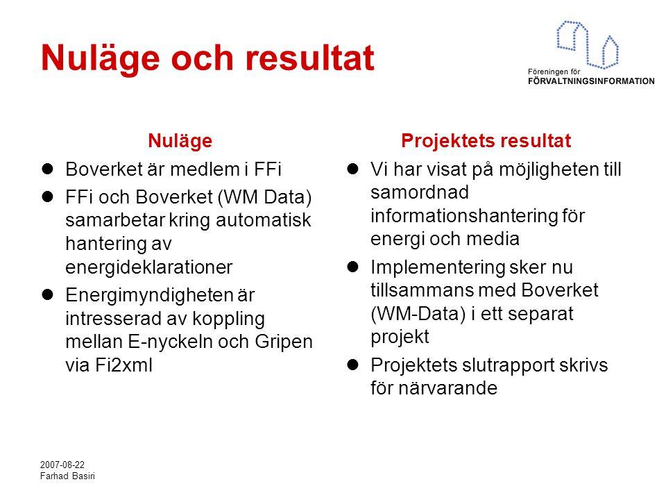 2007-08-22 Farhad Basiri Nuläge och resultat Nuläge Boverket är medlem i FFi FFi och Boverket (WM Data) samarbetar kring automatisk hantering av energideklarationer Energimyndigheten är intresserad av koppling mellan E-nyckeln och Gripen via Fi2xml Projektets resultat Vi har visat på möjligheten till samordnad informationshantering för energi och media Implementering sker nu tillsammans med Boverket (WM-Data) i ett separat projekt Projektets slutrapport skrivs för närvarande