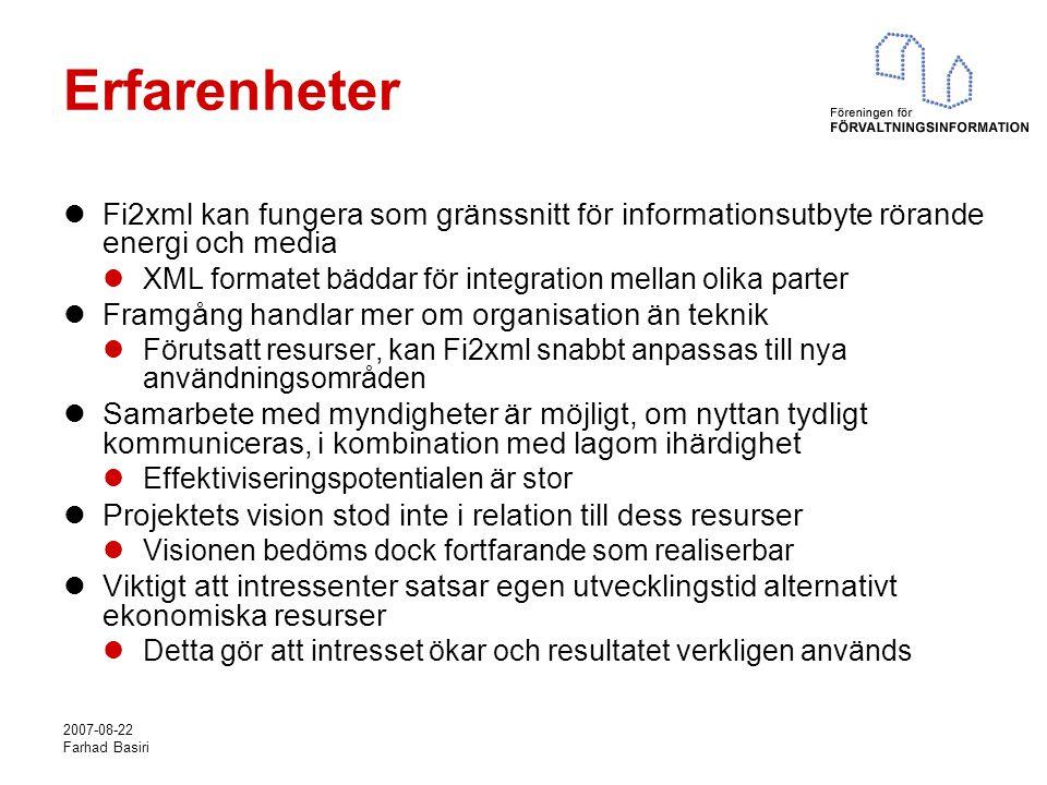 2007-08-22 Farhad Basiri Erfarenheter Fi2xml kan fungera som gränssnitt för informationsutbyte rörande energi och media XML formatet bäddar för integration mellan olika parter Framgång handlar mer om organisation än teknik Förutsatt resurser, kan Fi2xml snabbt anpassas till nya användningsområden Samarbete med myndigheter är möjligt, om nyttan tydligt kommuniceras, i kombination med lagom ihärdighet Effektiviseringspotentialen är stor Projektets vision stod inte i relation till dess resurser Visionen bedöms dock fortfarande som realiserbar Viktigt att intressenter satsar egen utvecklingstid alternativt ekonomiska resurser Detta gör att intresset ökar och resultatet verkligen används