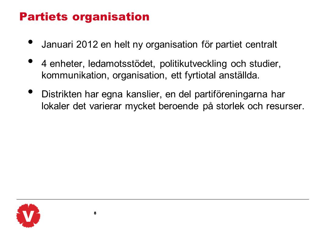 8 Partiets organisation Januari 2012 en helt ny organisation för partiet centralt 4 enheter, ledamotsstödet, politikutveckling och studier, kommunikation, organisation, ett fyrtiotal anställda.