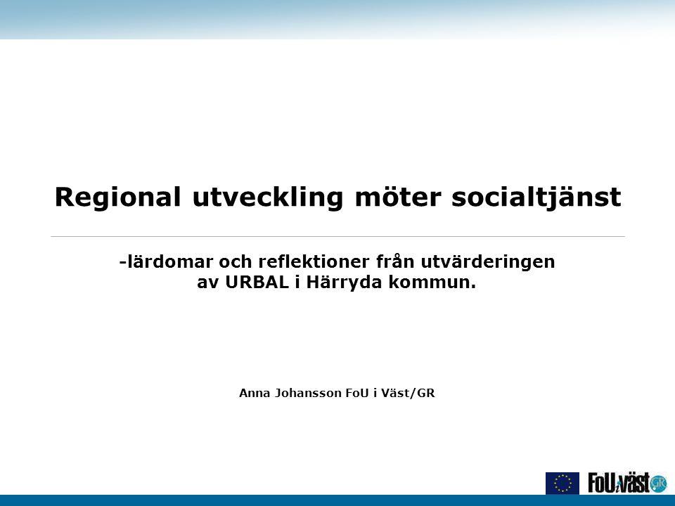 Regional utveckling möter socialtjänst -lärdomar och reflektioner från utvärderingen av URBAL i Härryda kommun. Anna Johansson FoU i Väst/GR