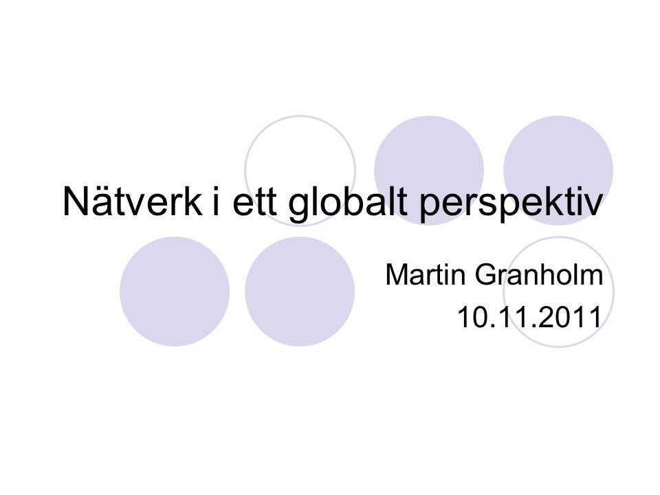Nätverk i ett globalt perspektiv Martin Granholm 10.11.2011