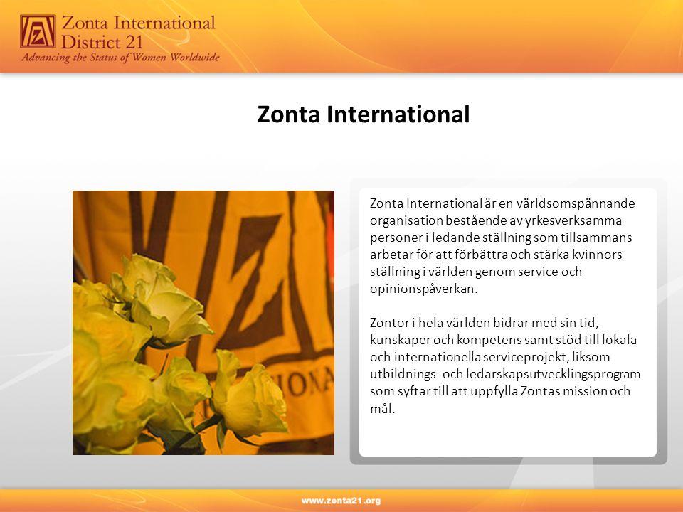 Zonta International och Zonta International Foundation Zonta International 32 Distrikt i 63 länder/regioner 1 204 klubbar 30 473 medlemmar i februari 2012 Distrikt 21 Sverige och Lettland 6 Areor 71 klubbar 2 393 medlemmar i februari 2012 Zonta International Foundation är en icke-vinstdrivande välgörenhets- organisation som enbart lever genom bidrag från Zonta-klubbar, individuella Zontor och Zonta-vänner över hela världen, som delar ett engagemang att förbättra och stärka kvinnors ställning i världen.