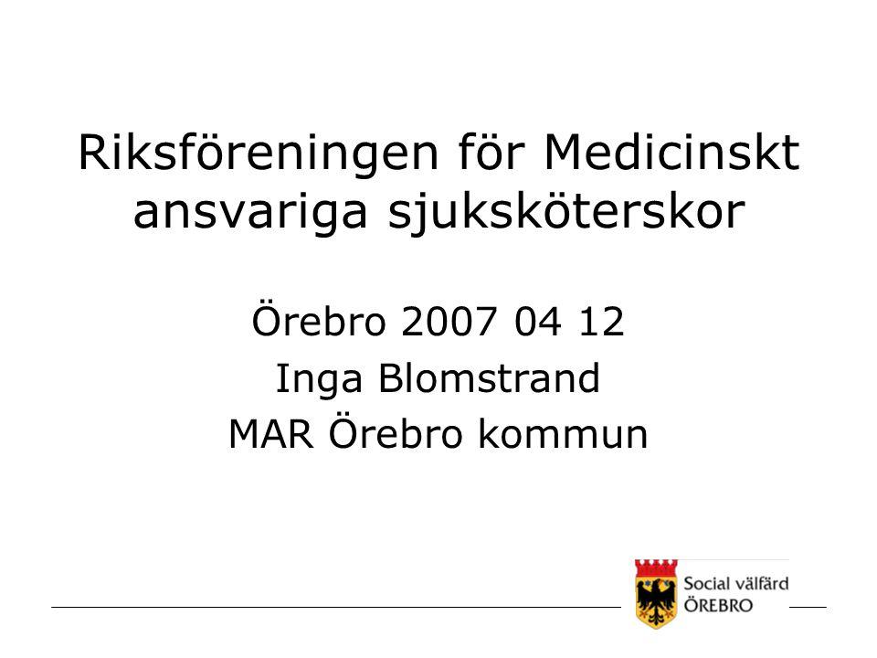 Riksföreningen för Medicinskt ansvariga sjuksköterskor Örebro 2007 04 12 Inga Blomstrand MAR Örebro kommun