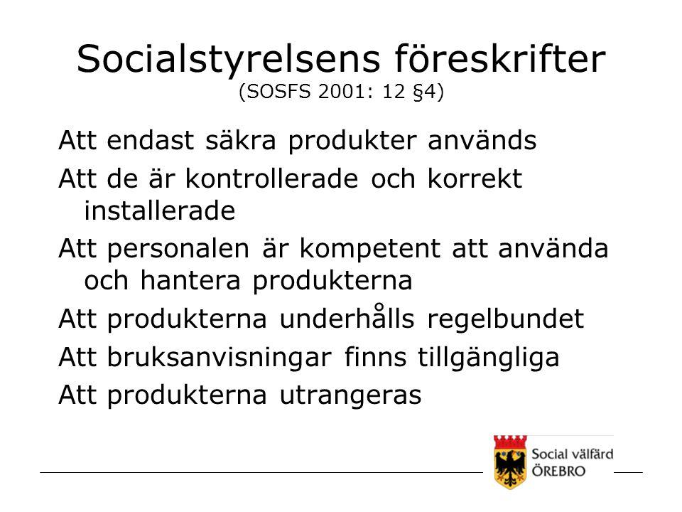 Socialstyrelsens föreskrifter (SOSFS 2001: 12 §4) Att endast säkra produkter används Att de är kontrollerade och korrekt installerade Att personalen ä