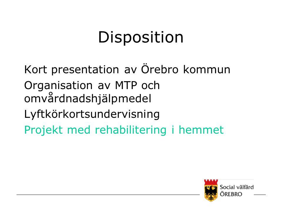 Disposition Kort presentation av Örebro kommun Organisation av MTP och omvårdnadshjälpmedel Lyftkörkortsundervisning Projekt med rehabilitering i hemm