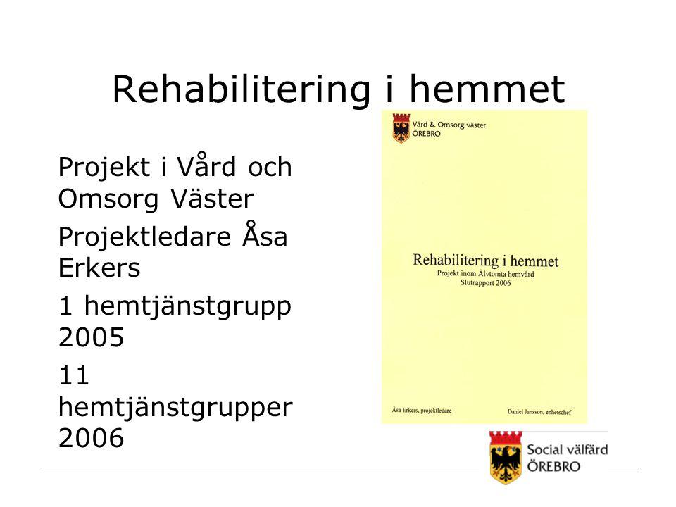 Rehabilitering i hemmet Projekt i Vård och Omsorg Väster Projektledare Åsa Erkers 1 hemtjänstgrupp 2005 11 hemtjänstgrupper 2006