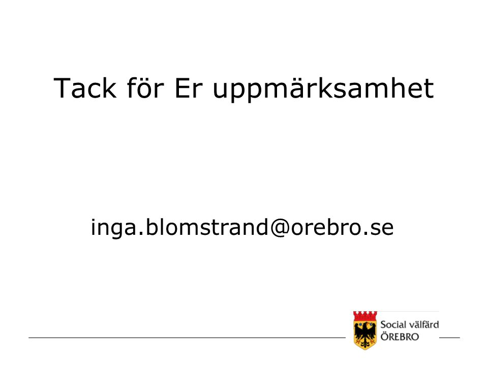 Tack för Er uppmärksamhet inga.blomstrand@orebro.se