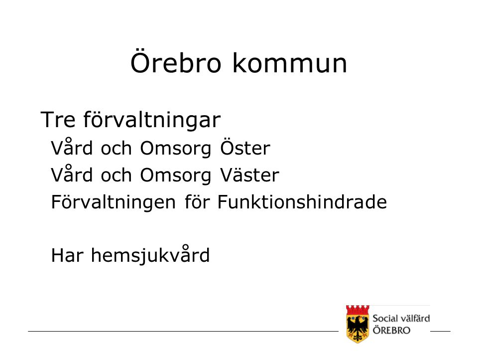 Örebro kommun Tre förvaltningar Vård och Omsorg Öster Vård och Omsorg Väster Förvaltningen för Funktionshindrade Har hemsjukvård