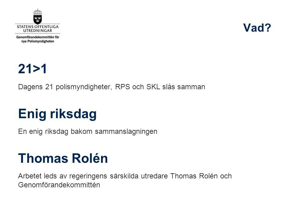 21>1 Dagens 21 polismyndigheter, RPS och SKL slås samman Enig riksdag En enig riksdag bakom sammanslagningen Thomas Rolén Arbetet leds av regeringens särskilda utredare Thomas Rolén och Genomförandekommittén Vad?