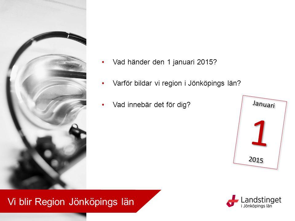 Vad händer den 1 januari 2015? Varför bildar vi region i Jönköpings län? Vad innebär det för dig? Januari 1 2015 Januari 1 2015 Vi blir Region Jönköpi